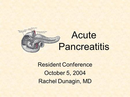 Acute Pancreatitis Resident Conference October 5, 2004 Rachel Dunagin, MD.