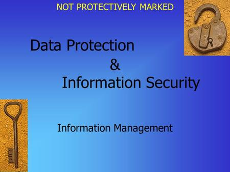 NOT PROTECTIVELY MARKED Data Protection Information Management & Information Security.