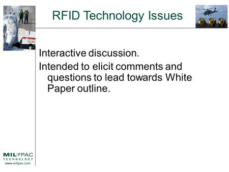 Www.milpac.com RFID Technology Issues Interactive discussion. Intended to elicit comments and questions to lead towards White Paper outline.