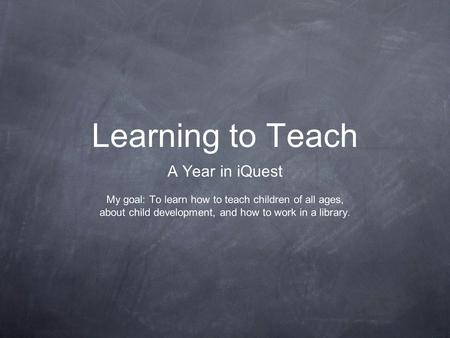 Learning to Teach A Year in iQuest My goal: To learn how to teach children of all ages, about child development, and how to work in a library.