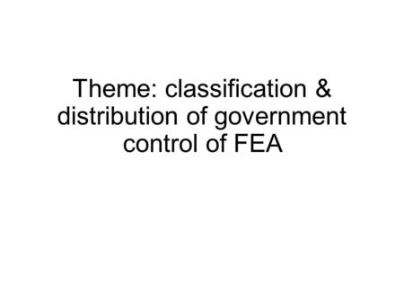 Theme: classification & distribution of government control of FEA.