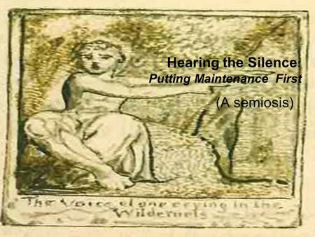 Hearing the Silence : Putting Maintenance First (A semiosis)