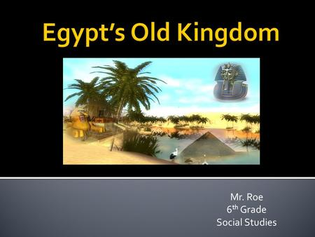 Mr. Roe 6 th Grade Social Studies.  You have recently learned about the importance of the Nile River, and the surrounding valley.  You have also learned.