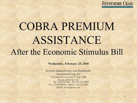 1 COBRA PREMIUM ASSISTANCE After the Economic Stimulus Bill Wednesday, February 25, 2008 Erwin D. Kratz Director and Shareholder Fennemore Craig, PC One.