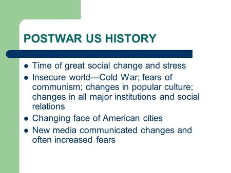 POSTWAR US HISTORY Time of great social change and stress Insecure world—Cold War; fears of communism; changes in popular culture; changes in all major.