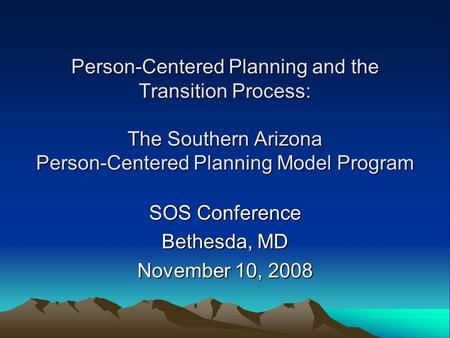 Person-Centered Planning and the Transition Process: The Southern Arizona Person-Centered Planning Model Program SOS Conference Bethesda, MD November 10,