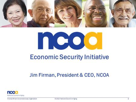 1 A nonprofit service and advocacy organization © 2013 National Council on Aging Economic Security Initiative Jim Firman, President & CEO, NCOA.