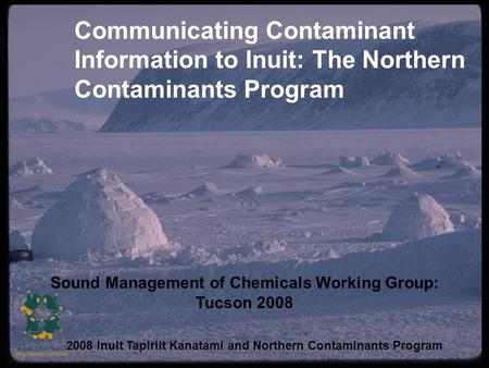 Communicating Contaminant Information to Inuit: The Northern Contaminants Program Sound Management of Chemicals Working Group: Tucson 2008 2008 Inuit Tapiriit.