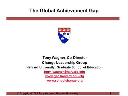 © Copyright 2009 Tony Wagner, Harvard University 1 The Global Achievement Gap Tony Wagner, Co-Director Change Leadership Group Harvard University, Graduate.
