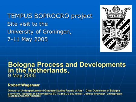 Bologna Process and Developments in the Netherlands, 9 May 2005 Robert Wagenaar Director of Undergraduate and Graduate Studies Faculty of Arts / Chair.