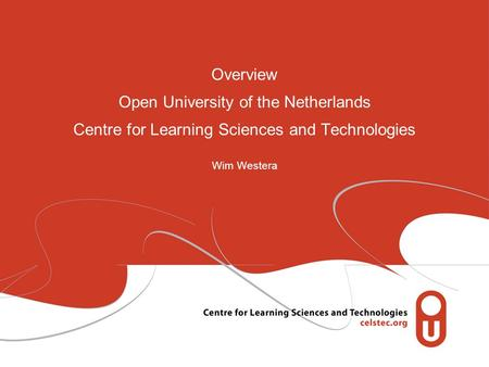 Overview Open University of the Netherlands Centre for Learning Sciences and Technologies Wim Westera.
