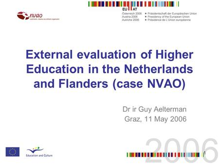 1 External evaluation of Higher Education in the Netherlands and Flanders (case NVAO) Dr ir Guy Aelterman Graz, 11 May 2006.