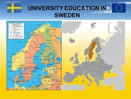 UNIVERSITY EDUCATION IN SWEDEN. BASIC FACTS ABOUT SWEDEN The third largest country in Western Europe Capital: Stockholm Population: 9.4 million Language: