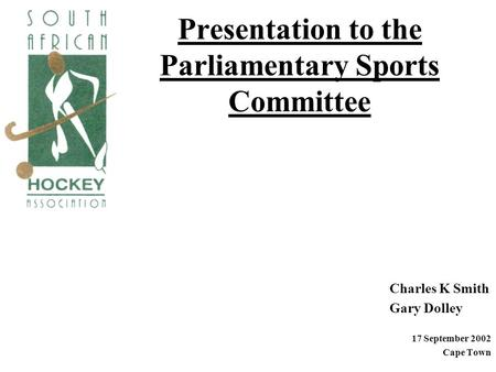 Presentation to the Parliamentary Sports Committee Charles K Smith Gary Dolley 17 September 2002 Cape Town.