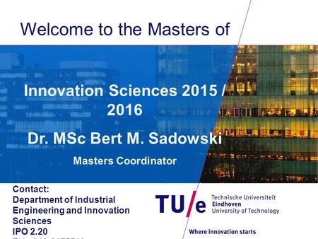 Welcome to the Masters of Innovation Sciences 2015 / 2016 Dr. MSc Bert M. Sadowski Masters Coordinator Contact: Department of Industrial Engineering and.