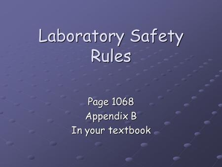 Laboratory Safety Rules Page 1068 Appendix B In your textbook.