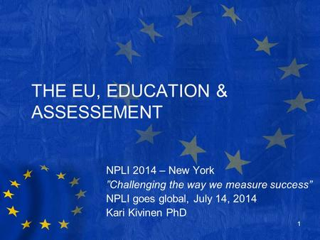 "THE EU, EDUCATION & ASSESSEMENT NPLI 2014 – New York ""Challenging the way we measure success"" NPLI goes global, July 14, 2014 Kari Kivinen PhD 1."