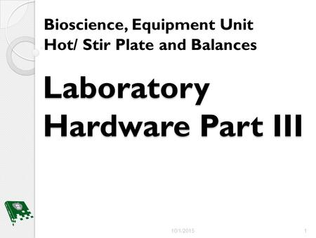 Laboratory Hardware Part III Bioscience, Equipment Unit Hot/ Stir Plate and Balances 10/1/2015 1.