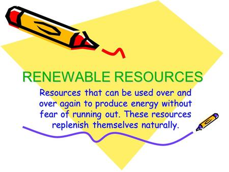 RENEWABLE RESOURCES Resources that can be used over and over again to produce energy without fear of running out. These resources replenish themselves.