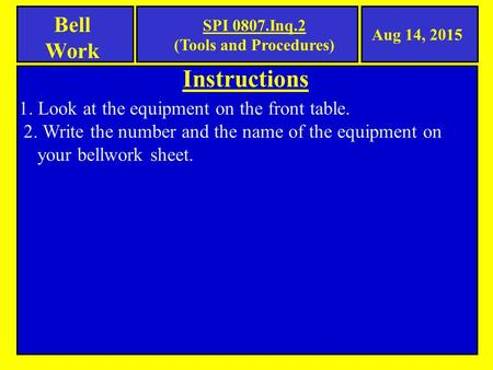 Instructions Bell Work 1. Look at the equipment on the front table. 2. Write the number and the name of the equipment on your bellwork sheet. Aug 14, 2015.