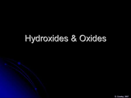 Hydroxides & Oxides D. Crowley, 2007. Hydroxides & Oxides To be able to describe the reaction between metals + water and metals + oxygen To be able to.