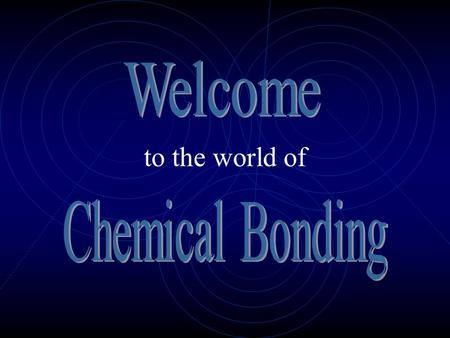 to the world of Chemical Bonding is the joining of atoms to form molecules and compounds Atoms bond to achieve a state of stability (stable outer shell.