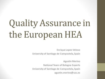 Quality Assurance in the European HEA Enrique Lopez-Veloso University of Santiago de Compostela, Spain Agustin Merino National Team of Bologna Experts.