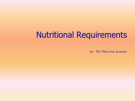 Nutritional Requirements by SG Bhuvan kumar. Nutritional Requirements Nutrition means either preparation of food or Supply of nutrients for the release.