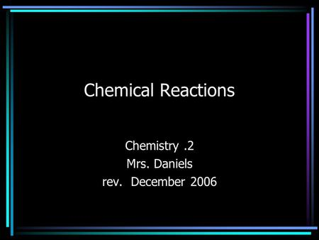 Chemical Reactions Chemistry.2 Mrs. Daniels rev. December 2006.