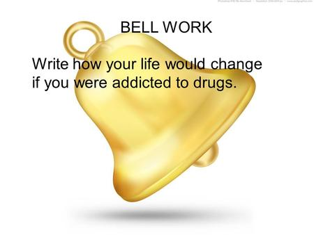 BELL WORK Write how your life would change if you were addicted to drugs.