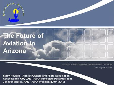 Location: Arizona League of Cities and Towns – Tucson, AZ Date: August 31, 2011 The Future of Aviation in Arizona Stacy Howard – Aircraft Owners and Pilots.