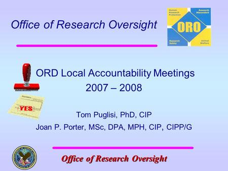 <strong>Office</strong> of Research Oversight <strong>Office</strong> of Research Oversight 1 ORD Local Accountability Meetings 2007 – 2008 Tom Puglisi, PhD, CIP Joan P. Porter, MSc, DPA,