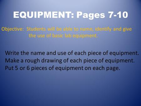EQUIPMENT: Pages 7-10 Objective: Students will be able to name, identify and give the use of basic lab equipment. Write the name and use of each piece.