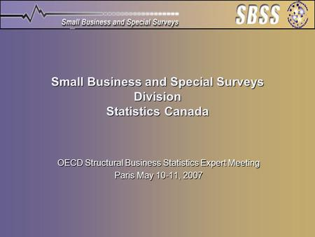 Small Business and Special Surveys Division Statistics Canada OECD Structural Business Statistics Expert Meeting Paris May 10-11, 2007.