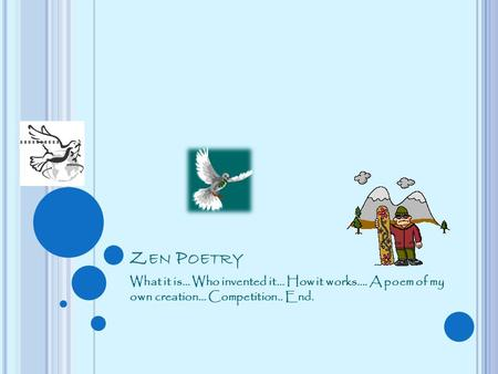 Z EN P OETRY What it is… Who invented it… How it works…. A poem of my own creation… Competition.. End.
