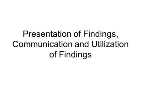 Presentation of Findings, Communication and Utilization of Findings.
