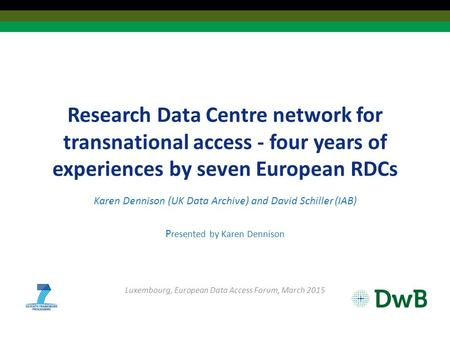 Research Data Centre network for transnational access - four years of experiences by seven European RDCs Karen Dennison (UK Data Archive) and David Schiller.