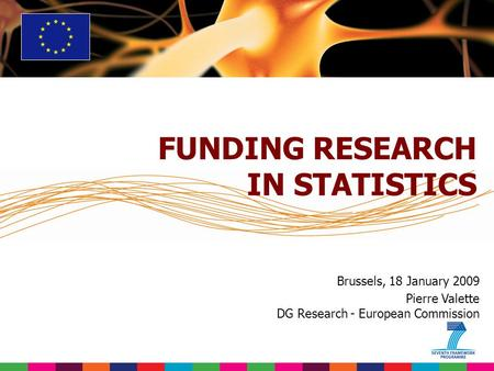 Brussels, 18 January 2009 Pierre Valette DG Research - European Commission FUNDING RESEARCH IN STATISTICS.