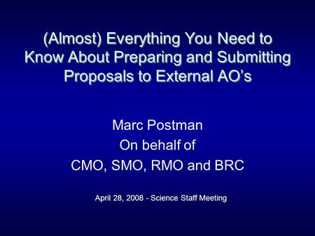 (Almost) Everything You Need to Know About Preparing and Submitting Proposals to External AO's Marc Postman On behalf of CMO, SMO, RMO and BRC April 28,