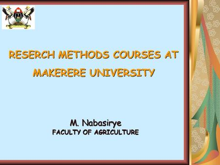 RESERCH METHODS COURSES AT MAKERERE UNIVERSITY M. Nabasirye FACULTY OF AGRICULTURE.