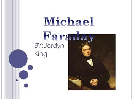 BY: Jordyn King. Michael Faraday was an English chemist and physicist who contributed to the fields of electromagnetism and electrochemistry. I chose.