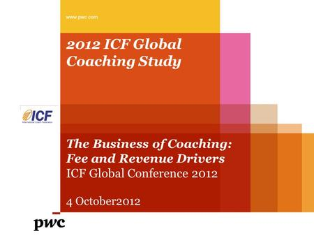 2012 ICF Global Coaching Study The Business of Coaching: Fee and Revenue Drivers ICF Global Conference 2012 4 October2012 www.pwc.com.