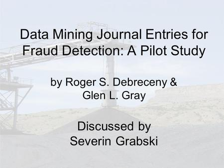 Data Mining Journal Entries for Fraud Detection: A Pilot Study by Roger S. Debreceny & Glen L. Gray Discussed by Severin Grabski.