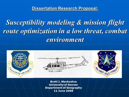 Dissertation <strong>Research</strong> Proposal: Susceptibility modeling & mission flight route optimization in a low threat, combat environment Brett J. Machovina University.