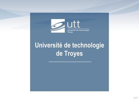 Université de technologie de Troyes 2015. The university Key figures  Created in 1994  2,750 students: 2,150 engineering students, 300 master's, 180.