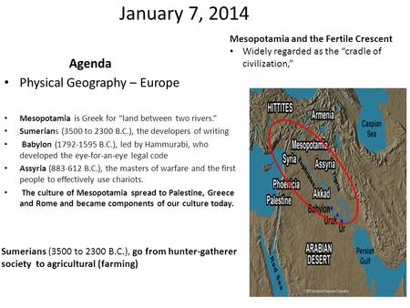 "January 7, 2014 Agenda Physical Geography – Europe Mesopotamia is Greek for ""land between two rivers."" Sumerians (3500 to 2300 B.C.), the developers of."