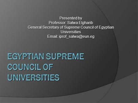 Presented by Professor: Salwa Elgharib General Secretary of Supreme Council of Egyptian Universities