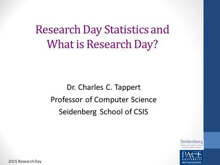 Research Day Statistics and What is Research Day? Dr. Charles C. Tappert Professor of Computer Science Seidenberg School of CSIS 2015 Research Day.