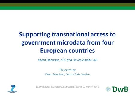 Supporting transnational access to government microdata from four European countries Karen Dennison, SDS and David Schiller, IAB P resented by Karen Dennison,