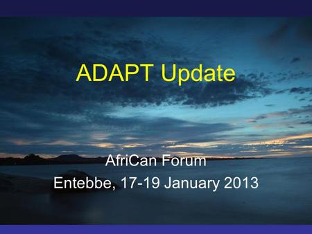 ADAPT Update AfriCan Forum Entebbe, 17-19 January 2013.